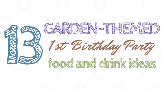 Garden Themed First Birthday Food and Drink Ideas Title Image